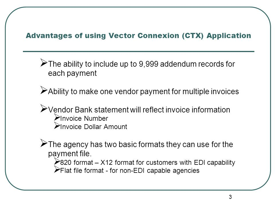 3 Advantages of using Vector Connexion (CTX) Application  The ability to include up to 9,999 addendum records for each payment  Ability to make one vendor payment for multiple invoices  Vendor Bank statement will reflect invoice information  Invoice Number  Invoice Dollar Amount  The agency has two basic formats they can use for the payment file.