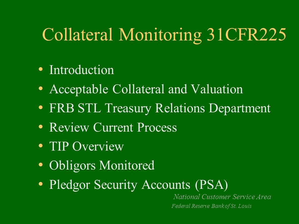 Collateral Monitoring 31CFR225 Introduction Acceptable Collateral and Valuation FRB STL Treasury Relations Department Review Current Process TIP Overview Obligors Monitored Pledgor Security Accounts (PSA) National Customer Service Area Federal Reserve Bank of St.
