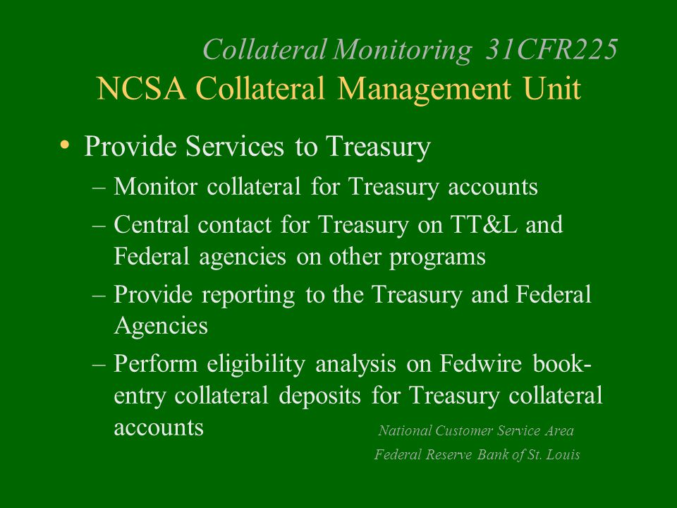 Provide Services to Treasury –Monitor collateral for Treasury accounts –Central contact for Treasury on TT&L and Federal agencies on other programs –Provide reporting to the Treasury and Federal Agencies –Perform eligibility analysis on Fedwire book- entry collateral deposits for Treasury collateral accounts National Customer Service Area Federal Reserve Bank of St.