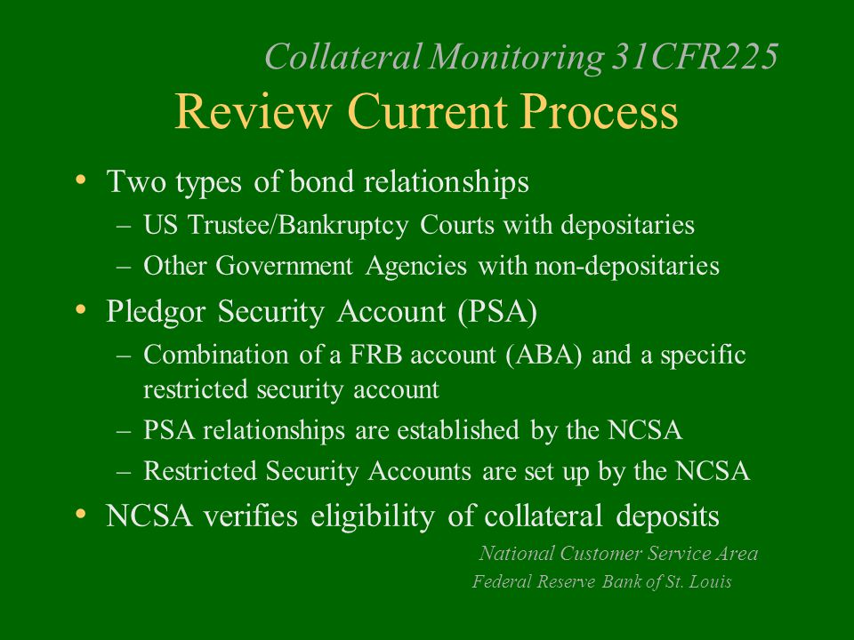 Collateral Monitoring 31CFR225 Review Current Process Two types of bond relationships –US Trustee/Bankruptcy Courts with depositaries –Other Government Agencies with non-depositaries Pledgor Security Account (PSA) –Combination of a FRB account (ABA) and a specific restricted security account –PSA relationships are established by the NCSA –Restricted Security Accounts are set up by the NCSA NCSA verifies eligibility of collateral deposits National Customer Service Area Federal Reserve Bank of St.
