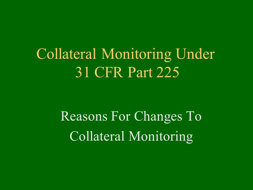 Collateral Monitoring Under 31 CFR Part 225 Reasons For Changes To Collateral Monitoring