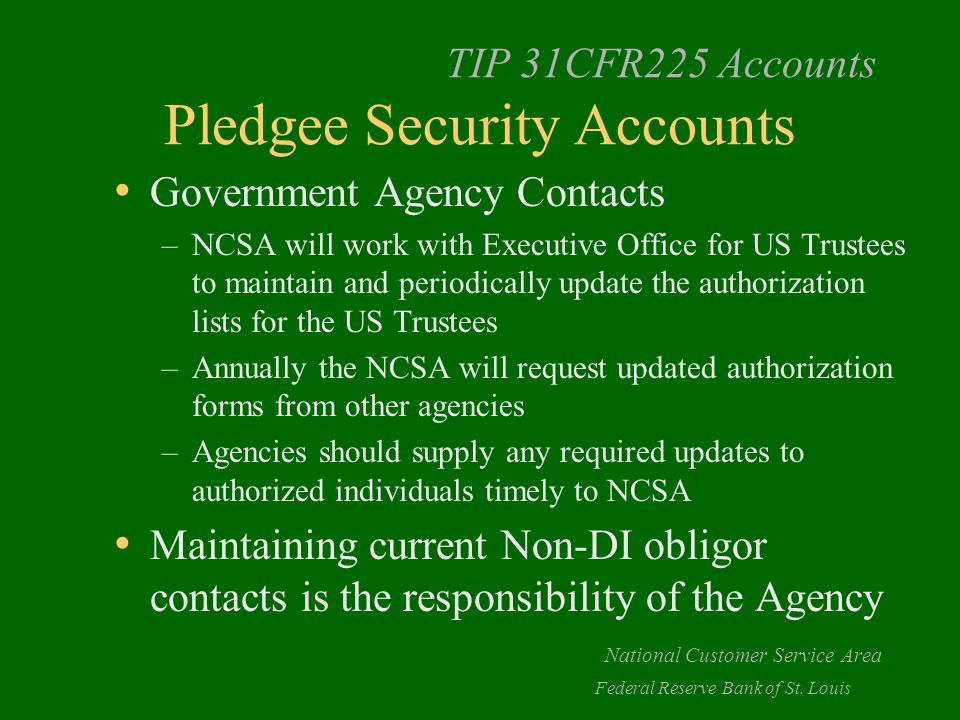 TIP 31CFR225 Accounts Pledgee Security Accounts Government Agency Contacts –NCSA will work with Executive Office for US Trustees to maintain and periodically update the authorization lists for the US Trustees –Annually the NCSA will request updated authorization forms from other agencies –Agencies should supply any required updates to authorized individuals timely to NCSA Maintaining current Non-DI obligor contacts is the responsibility of the Agency National Customer Service Area Federal Reserve Bank of St.