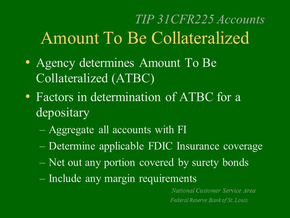 TIP 31CFR225 Accounts Amount To Be Collateralized Agency determines Amount To Be Collateralized (ATBC) Factors in determination of ATBC for a depositary –Aggregate all accounts with FI –Determine applicable FDIC Insurance coverage –Net out any portion covered by surety bonds –Include any margin requirements National Customer Service Area Federal Reserve Bank of St.