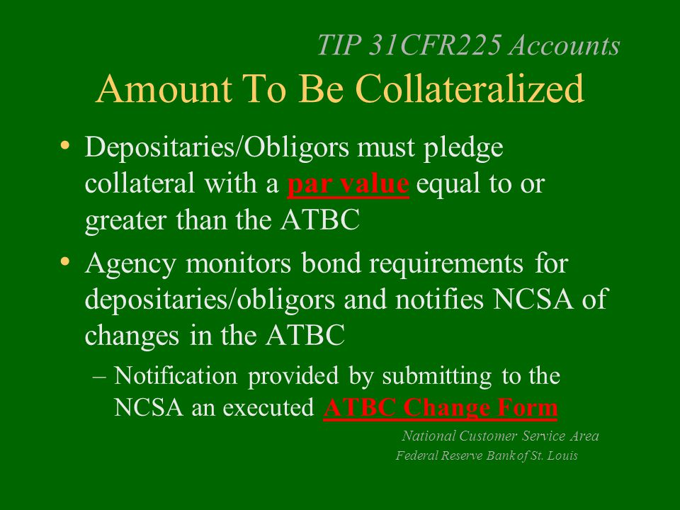 TIP 31CFR225 Accounts Amount To Be Collateralized Depositaries/Obligors must pledge collateral with a par value equal to or greater than the ATBC Agen