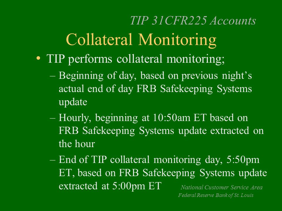 TIP 31CFR225 Accounts Collateral Monitoring TIP performs collateral monitoring; –Beginning of day, based on previous night's actual end of day FRB Safekeeping Systems update –Hourly, beginning at 10:50am ET based on FRB Safekeeping Systems update extracted on the hour –End of TIP collateral monitoring day, 5:50pm ET, based on FRB Safekeeping Systems update extracted at 5:00pm ET National Customer Service Area Federal Reserve Bank of St.