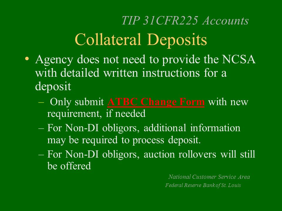 TIP 31CFR225 Accounts Collateral Deposits Agency does not need to provide the NCSA with detailed written instructions for a deposit – Only submit ATBC Change Form with new requirement, if needed –For Non-DI obligors, additional information may be required to process deposit.