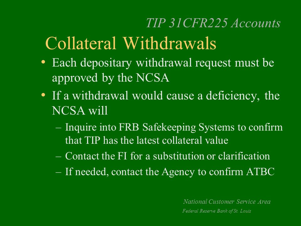 TIP 31CFR225 Accounts Collateral Withdrawals Each depositary withdrawal request must be approved by the NCSA If a withdrawal would cause a deficiency, the NCSA will –Inquire into FRB Safekeeping Systems to confirm that TIP has the latest collateral value –Contact the FI for a substitution or clarification –If needed, contact the Agency to confirm ATBC National Customer Service Area Federal Reserve Bank of St.