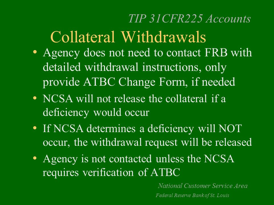 TIP 31CFR225 Accounts Collateral Withdrawals Agency does not need to contact FRB with detailed withdrawal instructions, only provide ATBC Change Form, if needed NCSA will not release the collateral if a deficiency would occur If NCSA determines a deficiency will NOT occur, the withdrawal request will be released Agency is not contacted unless the NCSA requires verification of ATBC National Customer Service Area Federal Reserve Bank of St.