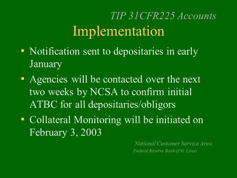 TIP 31CFR225 Accounts Implementation Notification sent to depositaries in early January Agencies will be contacted over the next two weeks by NCSA to confirm initial ATBC for all depositaries/obligors Collateral Monitoring will be initiated on February 3, 2003 National Customer Service Area Federal Reserve Bank of St.