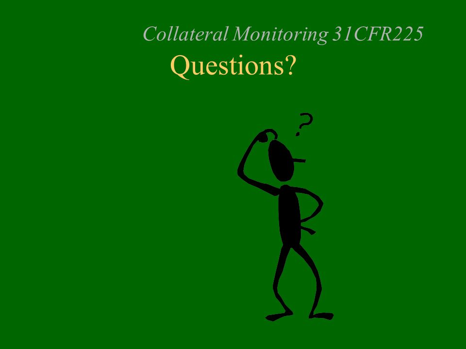 Collateral Monitoring 31CFR225 Questions?