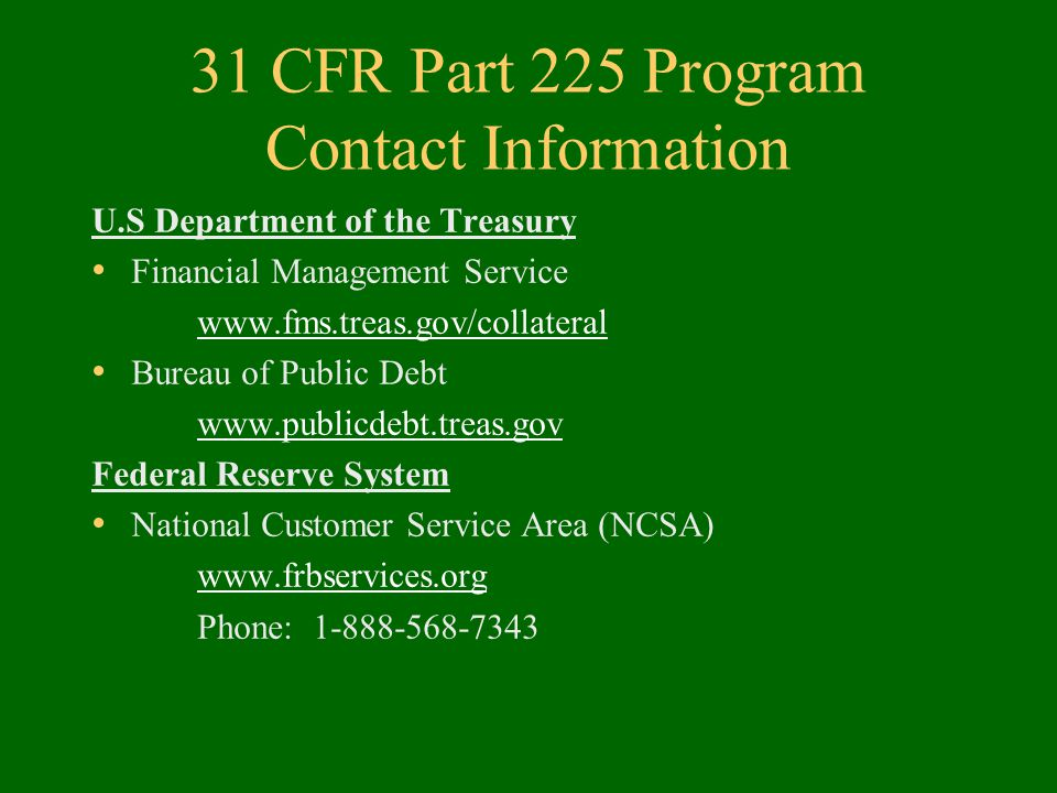 31 CFR Part 225 Program Contact Information U.S Department of the Treasury Financial Management Service www.fms.treas.gov/collateral Bureau of Public Debt www.publicdebt.treas.gov Federal Reserve System National Customer Service Area (NCSA) www.frbservices.org Phone: 1-888-568-7343