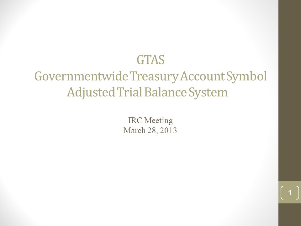 GTAS Governmentwide Treasury Account Symbol Adjusted Trial Balance System IRC Meeting March 28, 2013 1