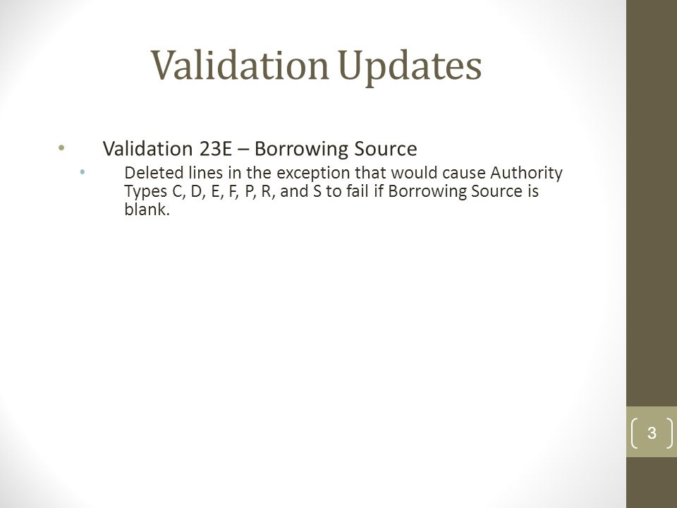 Validation Updates Validation 23E – Borrowing Source Deleted lines in the exception that would cause Authority Types C, D, E, F, P, R, and S to fail if Borrowing Source is blank.