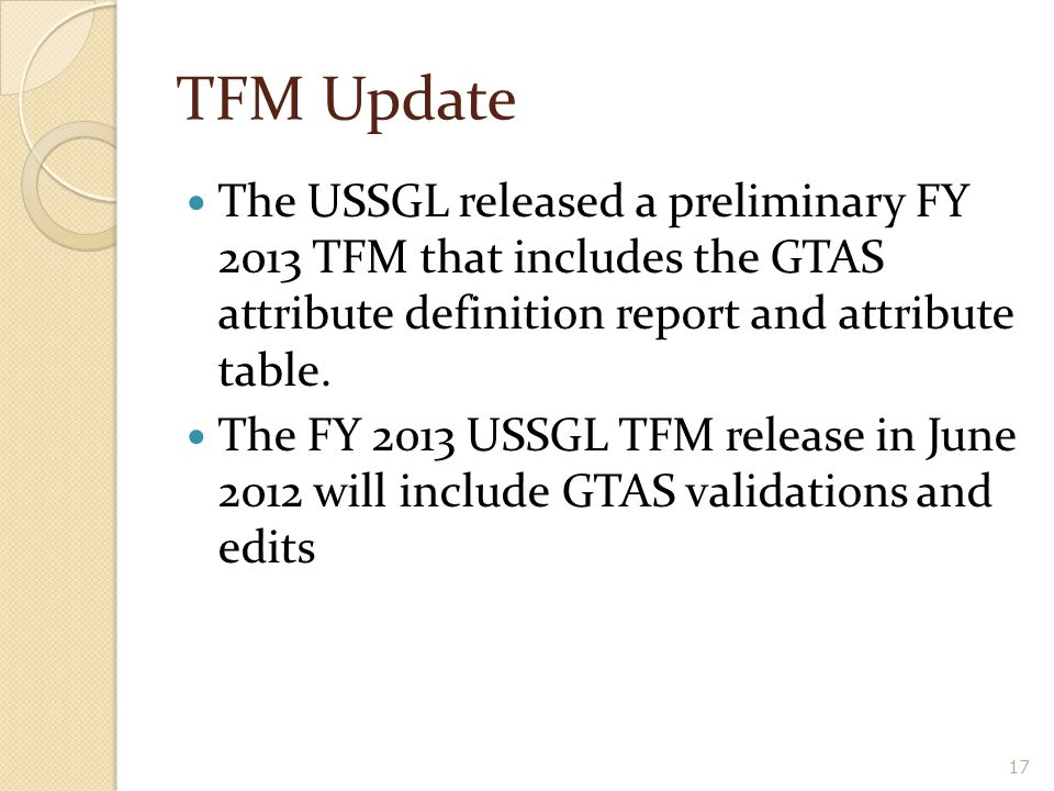 17 TFM Update The USSGL released a preliminary FY 2013 TFM that includes the GTAS attribute definition report and attribute table. The FY 2013 USSGL T