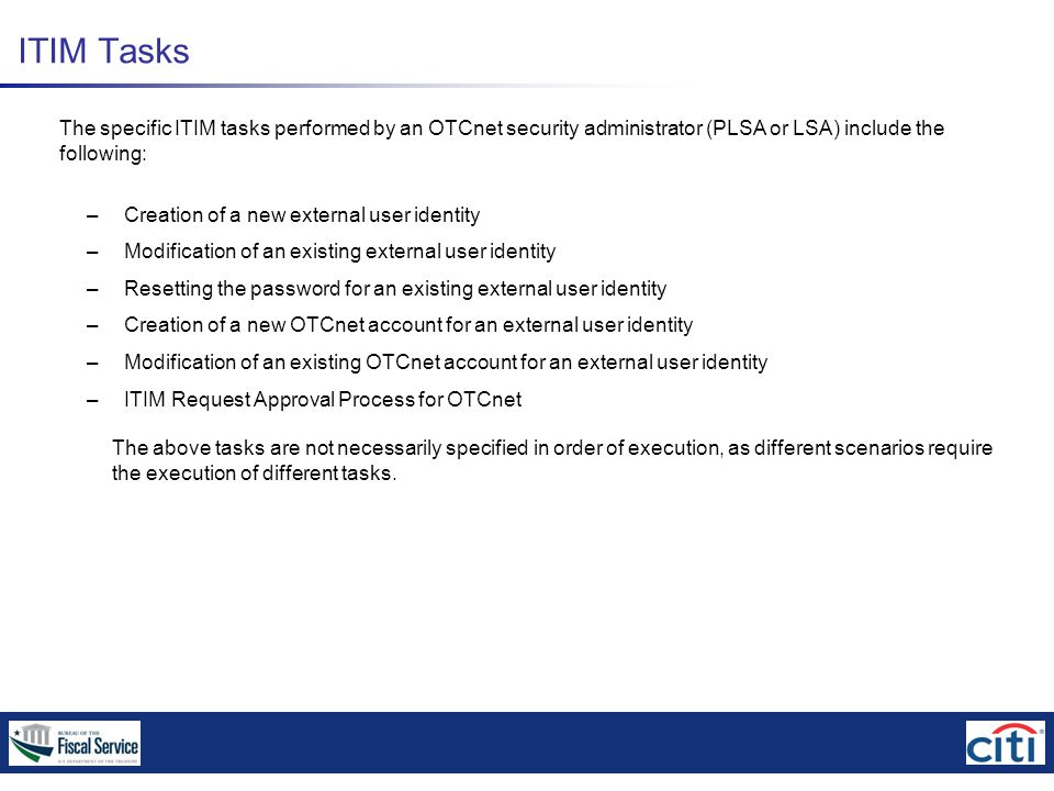 ITIM Tasks The specific ITIM tasks performed by an OTCnet security administrator (PLSA or LSA) include the following: – Creation of a new external user identity – Modification of an existing external user identity – Resetting the password for an existing external user identity – Creation of a new OTCnet account for an external user identity – Modification of an existing OTCnet account for an external user identity – ITIM Request Approval Process for OTCnet The above tasks are not necessarily specified in order of execution, as different scenarios require the execution of different tasks.
