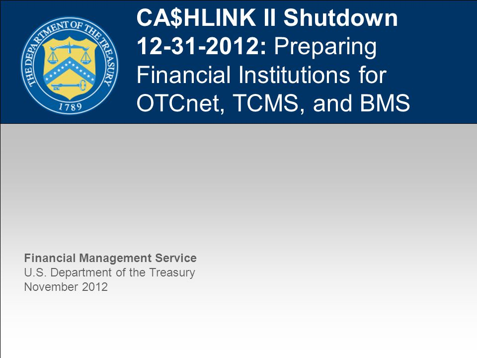 1 CA$HLINK II Shutdown 12-31-2012: Preparing Financial Institutions for OTCnet, TCMS, and BMS Financial Management Service U.S.