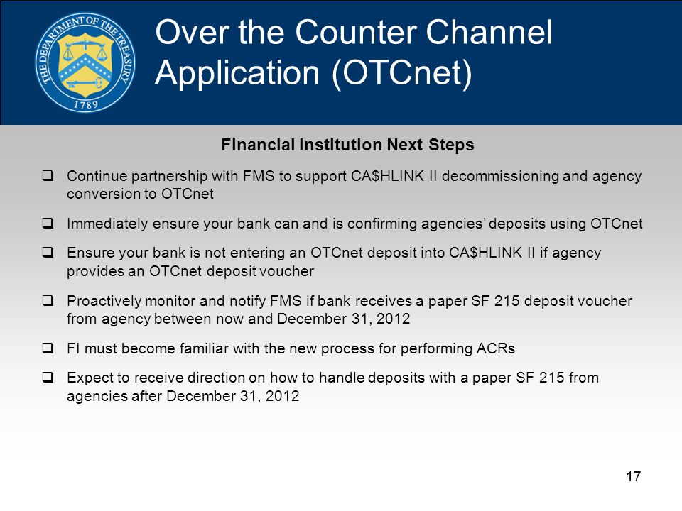 17 Financial Institution Next Steps  Continue partnership with FMS to support CA$HLINK II decommissioning and agency conversion to OTCnet  Immediately ensure your bank can and is confirming agencies' deposits using OTCnet  Ensure your bank is not entering an OTCnet deposit into CA$HLINK II if agency provides an OTCnet deposit voucher  Proactively monitor and notify FMS if bank receives a paper SF 215 deposit voucher from agency between now and December 31, 2012  FI must become familiar with the new process for performing ACRs  Expect to receive direction on how to handle deposits with a paper SF 215 from agencies after December 31, 2012 Over the Counter Channel Application (OTCnet)