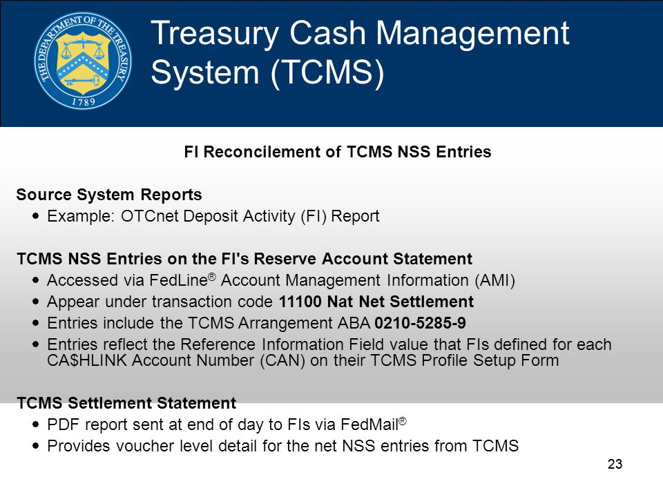 23 Treasury Cash Management System (TCMS) FI Reconcilement of TCMS NSS Entries Source System Reports  Example: OTCnet Deposit Activity (FI) Report TCMS NSS Entries on the FI s Reserve Account Statement  Accessed via FedLine ® Account Management Information (AMI)  Appear under transaction code 11100 Nat Net Settlement  Entries include the TCMS Arrangement ABA 0210-5285-9  Entries reflect the Reference Information Field value that FIs defined for each CA$HLINK Account Number (CAN) on their TCMS Profile Setup Form TCMS Settlement Statement  PDF report sent at end of day to FIs via FedMail ®  Provides voucher level detail for the net NSS entries from TCMS
