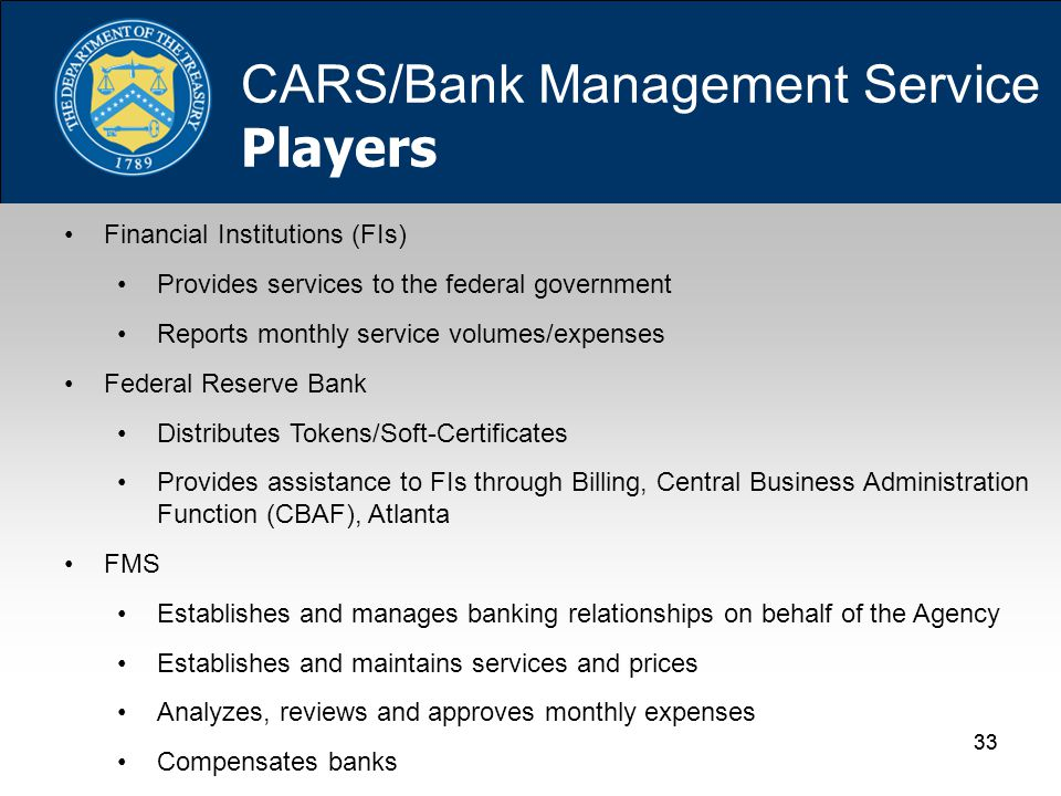 33 Financial Institutions (FIs) Provides services to the federal government Reports monthly service volumes/expenses Federal Reserve Bank Distributes Tokens/Soft-Certificates Provides assistance to FIs through Billing, Central Business Administration Function (CBAF), Atlanta FMS Establishes and manages banking relationships on behalf of the Agency Establishes and maintains services and prices Analyzes, reviews and approves monthly expenses Compensates banks CARS/Bank Management Service Players
