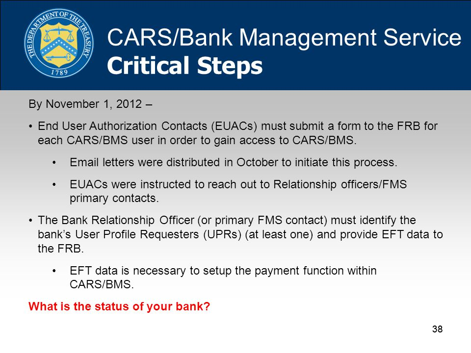 38 By November 1, 2012 – End User Authorization Contacts (EUACs) must submit a form to the FRB for each CARS/BMS user in order to gain access to CARS/BMS.