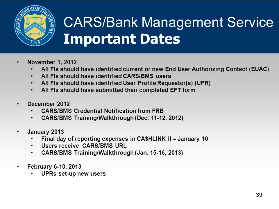 39 November 1, 2012 All FIs should have identified current or new End User Authorizing Contact (EUAC) All FIs should have identified CARS/BMS users All FIs should have identified User Profile Requestor(s) (UPR) All FIs should have submitted their completed EFT form December 2012 CARS/BMS Credential Notification from FRB CARS/BMS Training/Walkthrough (Dec.