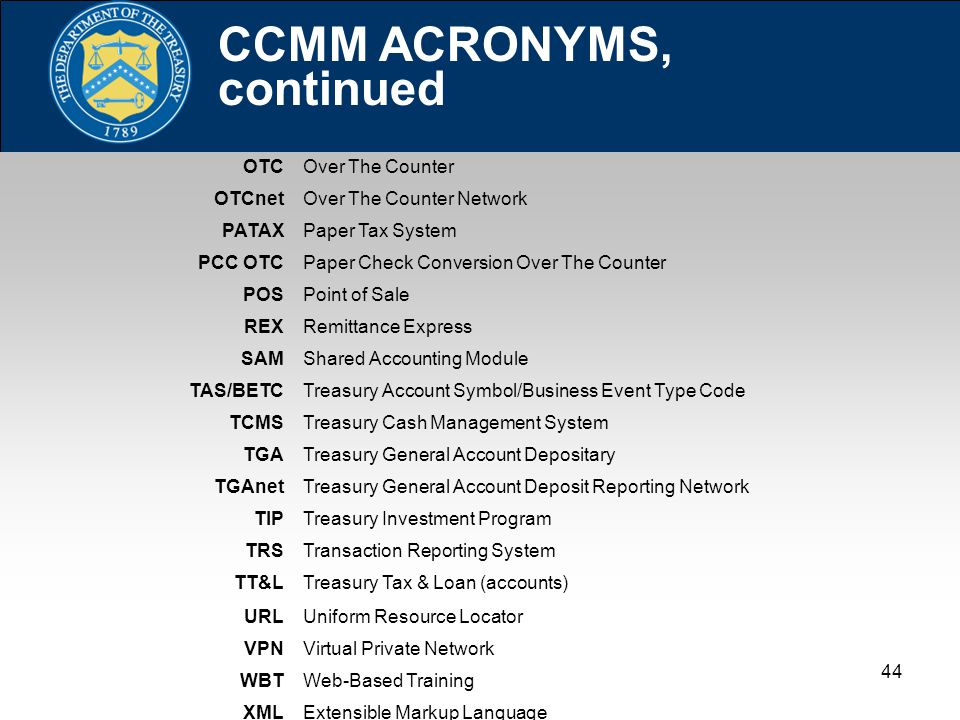 44 CCMM ACRONYMS, continued OTCOver The Counter OTCnetOver The Counter Network PATAXPaper Tax System PCC OTCPaper Check Conversion Over The Counter POSPoint of Sale REXRemittance Express SAMShared Accounting Module TAS/BETCTreasury Account Symbol/Business Event Type Code TCMSTreasury Cash Management System TGATreasury General Account Depositary TGAnetTreasury General Account Deposit Reporting Network TIPTreasury Investment Program TRSTransaction Reporting System TT&LTreasury Tax & Loan (accounts) URLUniform Resource Locator VPNVirtual Private Network WBTWeb-Based Training XMLExtensible Markup Language