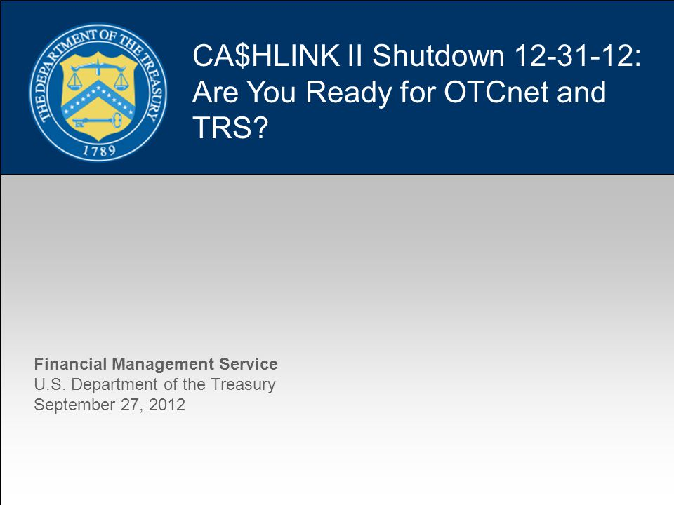1 CA$HLINK II Shutdown 12-31-12: Are You Ready for OTCnet and TRS.