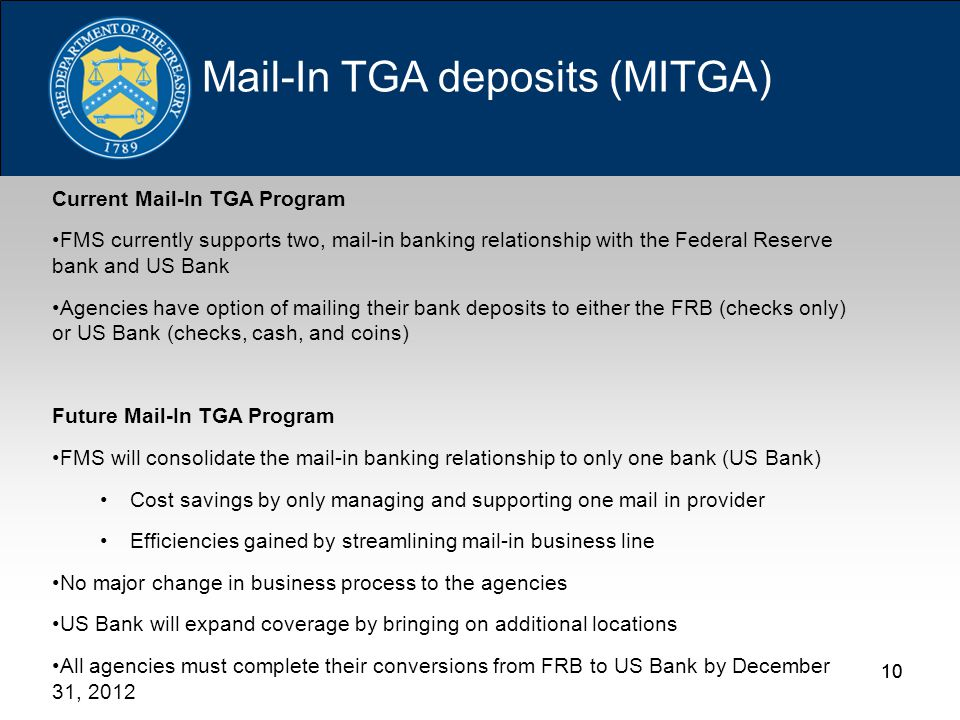 10 Current Mail-In TGA Program FMS currently supports two, mail-in banking relationship with the Federal Reserve bank and US Bank Agencies have option of mailing their bank deposits to either the FRB (checks only) or US Bank (checks, cash, and coins) Future Mail-In TGA Program FMS will consolidate the mail-in banking relationship to only one bank (US Bank) Cost savings by only managing and supporting one mail in provider Efficiencies gained by streamlining mail-in business line No major change in business process to the agencies US Bank will expand coverage by bringing on additional locations All agencies must complete their conversions from FRB to US Bank by December 31, 2012 Mail-In TGA deposits (MITGA)