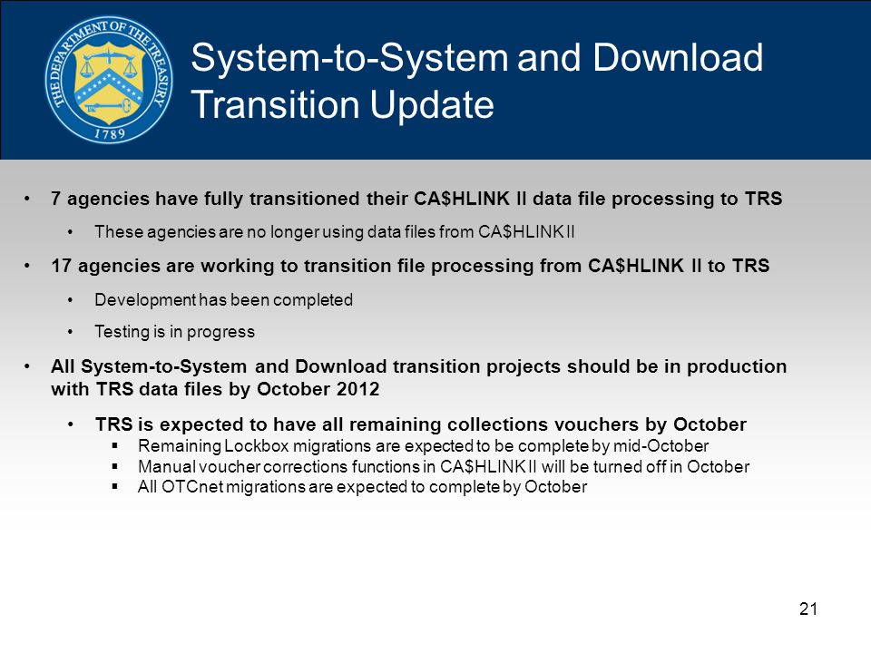 21 System-to-System and Download Transition Update 7 agencies have fully transitioned their CA$HLINK II data file processing to TRS These agencies are no longer using data files from CA$HLINK II 17 agencies are working to transition file processing from CA$HLINK II to TRS Development has been completed Testing is in progress All System-to-System and Download transition projects should be in production with TRS data files by October 2012 TRS is expected to have all remaining collections vouchers by October  Remaining Lockbox migrations are expected to be complete by mid-October  Manual voucher corrections functions in CA$HLINK II will be turned off in October  All OTCnet migrations are expected to complete by October