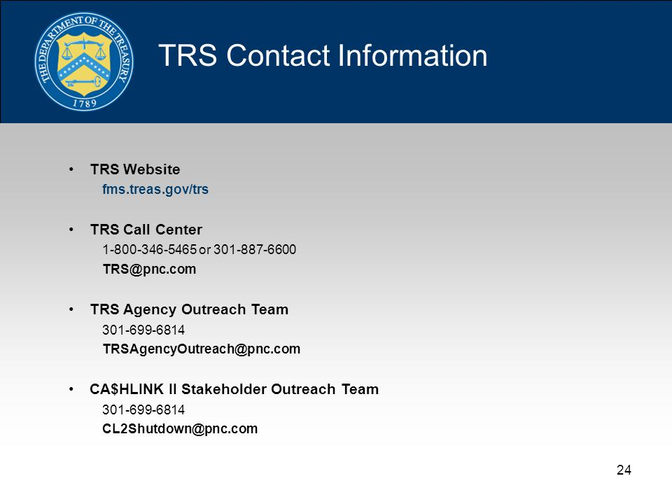 24 TRS Contact Information TRS Website fms.treas.gov/trs TRS Call Center 1-800-346-5465 or 301-887-6600 TRS@pnc.com TRS Agency Outreach Team 301-699-6814 TRSAgencyOutreach@pnc.com CA$HLINK II Stakeholder Outreach Team 301-699-6814 CL2Shutdown@pnc.com