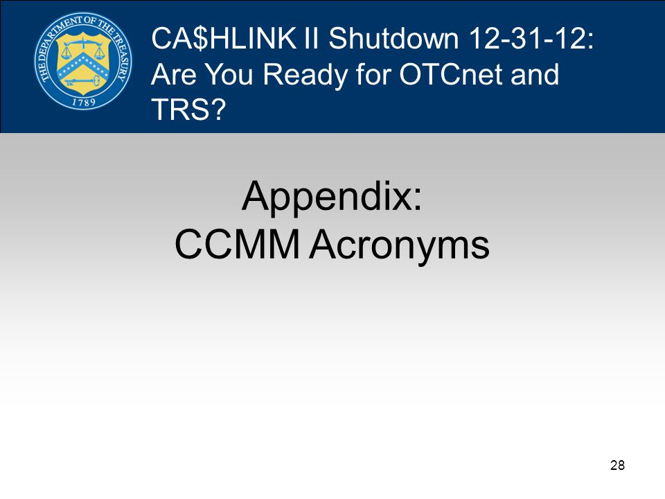 28 Appendix: CCMM Acronyms CA$HLINK II Shutdown 12-31-12: Are You Ready for OTCnet and TRS