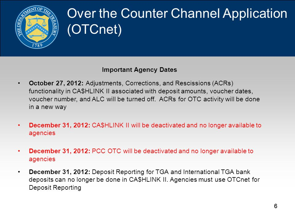 66 Important Agency Dates October 27, 2012: Adjustments, Corrections, and Rescissions (ACRs) functionality in CA$HLINK II associated with deposit amounts, voucher dates, voucher number, and ALC will be turned off.