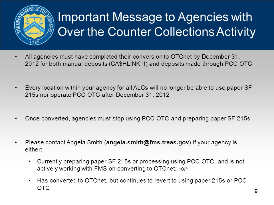 30 CCMM ACRONYMS, continued IPACIntra-Governmental Payment and Collection ITGAInternational Treasury General Account (Depositary) OTCOver The Counter OTCnetOver The Counter Network PATAXPaper Tax System PCC OTCPaper Check Conversion Over The Counter POSPoint of Sale REXRemittance Express SAMShared Accounting Module TAS/BETCTreasury Account Symbol/Business Event Type Code TCMSTreasury Cash Management System TGATreasury General Account Depositary TGAnetTreasury General Account Deposit Reporting Network TIPTreasury Investment Program TRSTransaction Reporting System TT&LTreasury Tax & Loan (accounts) URLUniform Resource Locator VPNVirtual Private Network WBTWeb-Based Training XMLExtensible Markup Language