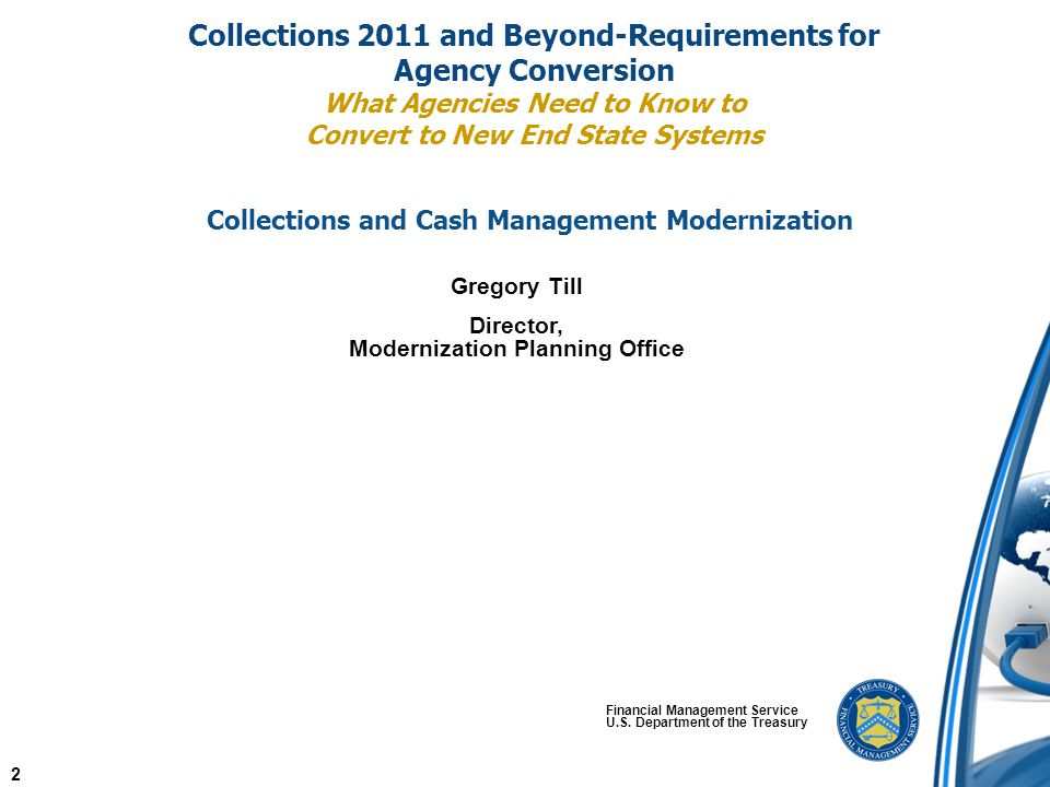 Collections 2011 and Beyond-Requirements for Agency Conversion What Agencies Need to Know to Convert to New End State Systems Financial Management Service U.S.