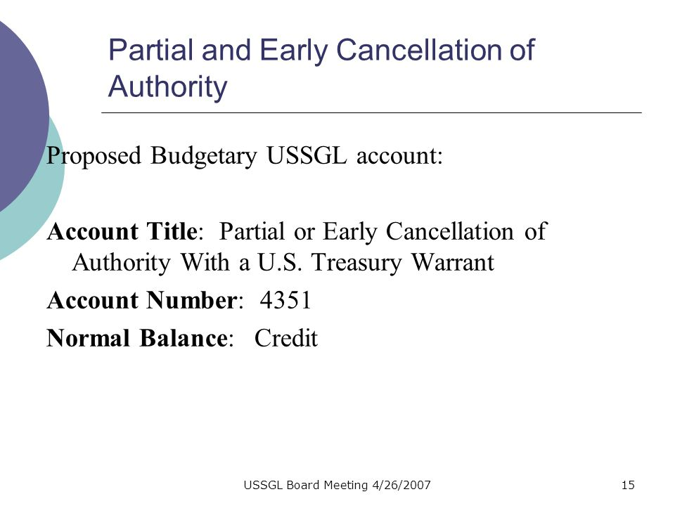 USSGL Board Meeting 4/26/200714 Partial and Early Cancellation of Authority Justification for new account: To separate appropriation authority that is canceled early, from appropriation authority canceled 5 years after the expiration of an annual or multiyear appropriation.