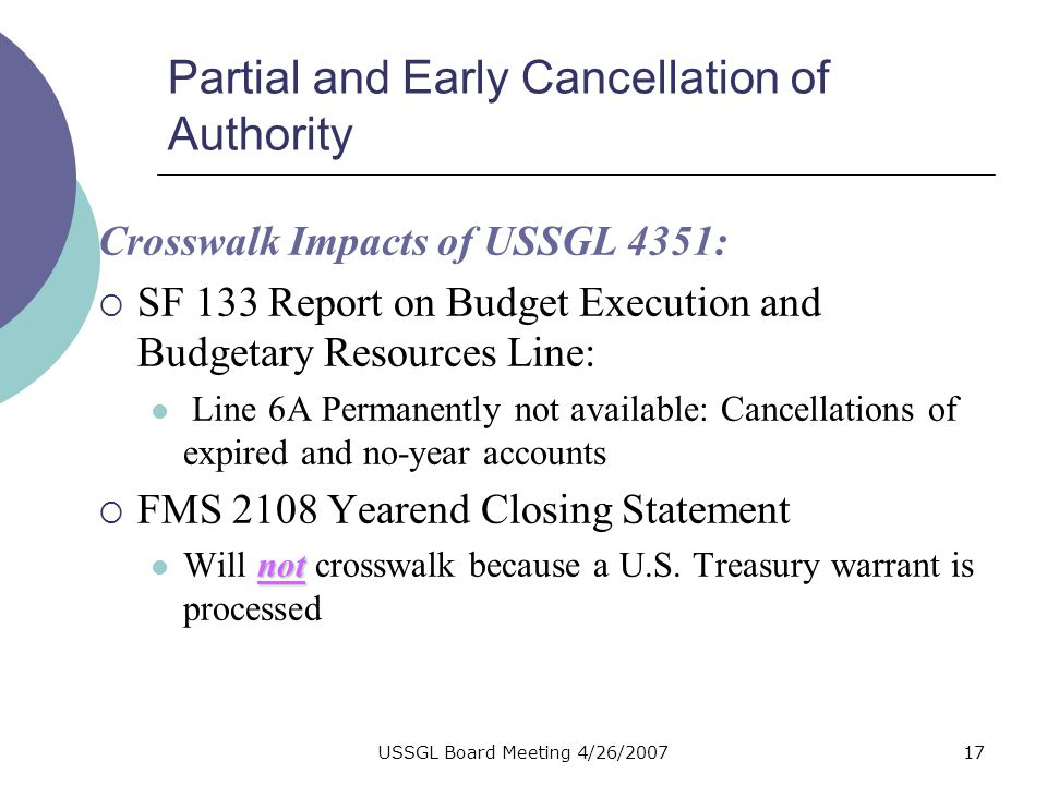 USSGL Board Meeting 4/26/200716 Partial and Early Cancellation of Authority USSGL 4351 is reclassified to 8101 in a closing entry.
