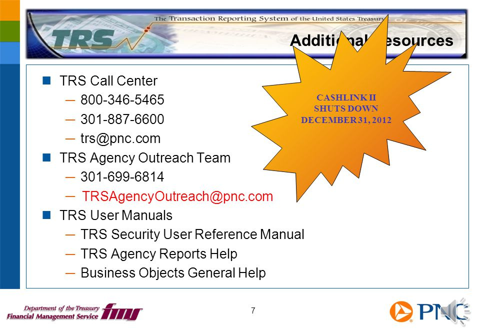 Additional Resources TRS Call Center ─ 800-346-5465 ─ 301-887-6600 ─ trs@pnc.com TRS Agency Outreach Team ─ 301-699-6814 ─ TRSAgencyOutreach@pnc.com TRS User Manuals ─ TRS Security User Reference Manual ─ TRS Agency Reports Help ─ Business Objects General Help 7 CA$HLINK II SHUTS DOWN DECEMBER 31, 2012 TRSAgencyOutreach@pnc.com