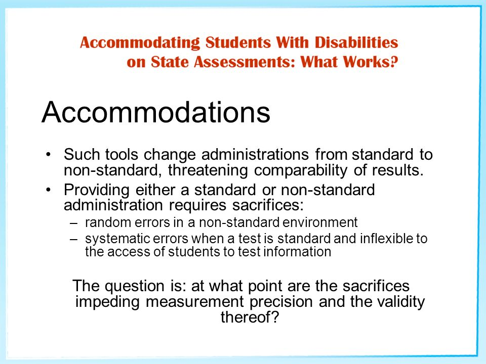 Accommodations Such tools change administrations from standard to non-standard, threatening comparability of results. Providing either a standard or n