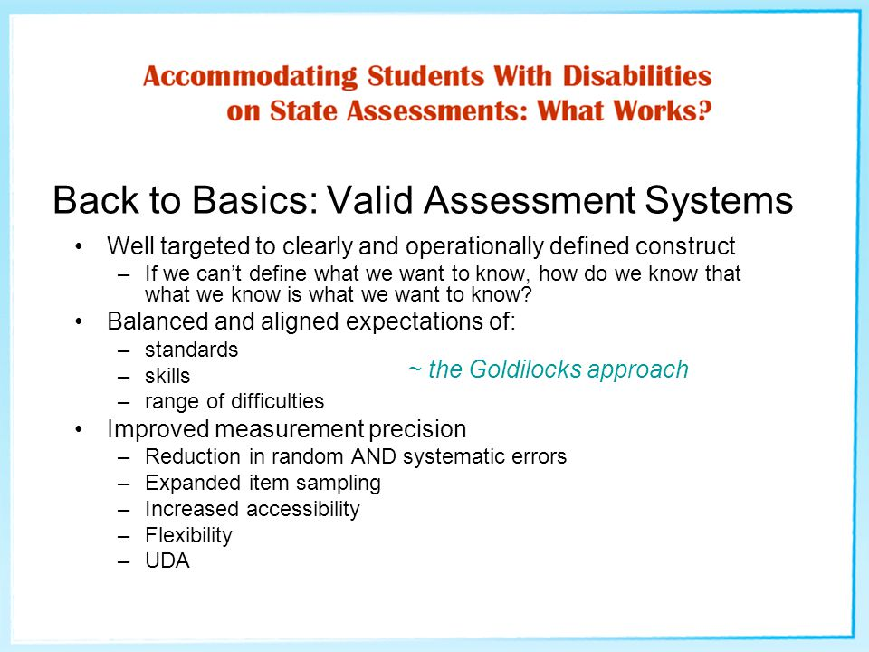 Back to Basics: Valid Assessment Systems Well targeted to clearly and operationally defined construct –If we can't define what we want to know, how do