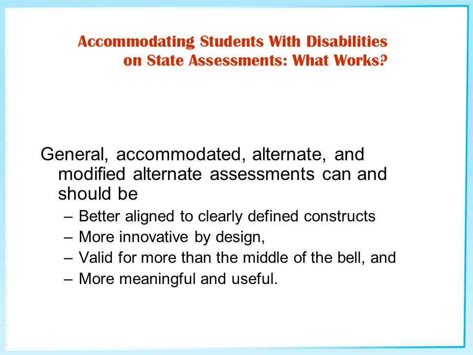 General, accommodated, alternate, and modified alternate assessments can and should be –Better aligned to clearly defined constructs –More innovative