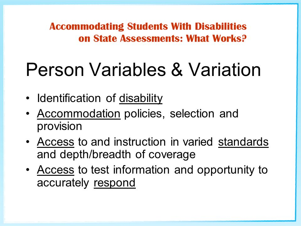 Person Variables & Variation Identification of disability Accommodation policies, selection and provision Access to and instruction in varied standards and depth/breadth of coverage Access to test information and opportunity to accurately respond