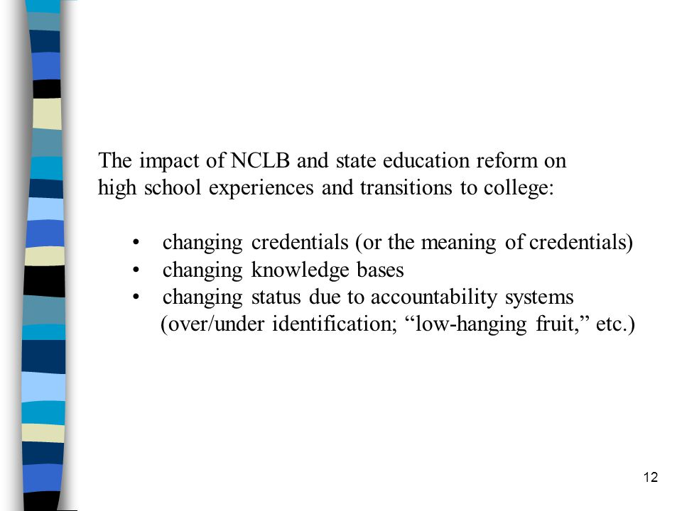 12 The impact of NCLB and state education reform on high school experiences and transitions to college: changing credentials (or the meaning of credentials) changing knowledge bases changing status due to accountability systems (over/under identification; low-hanging fruit, etc.)