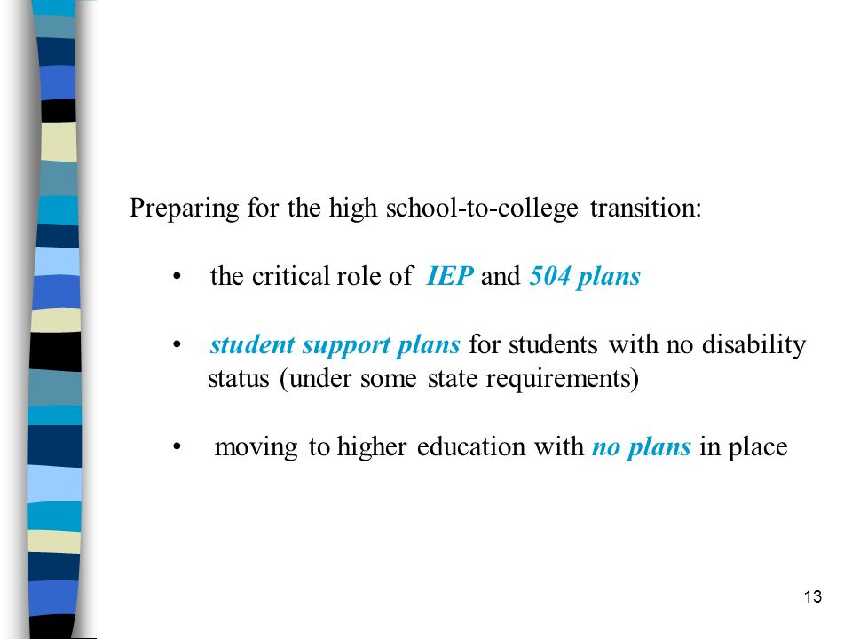 13 Preparing for the high school-to-college transition: the critical role of IEP and 504 plans student support plans for students with no disability status (under some state requirements) moving to higher education with no plans in place