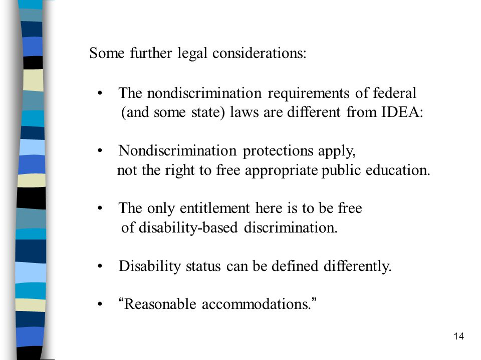 14 The nondiscrimination requirements of federal (and some state) laws are different from IDEA: Nondiscrimination protections apply, not the right to free appropriate public education.