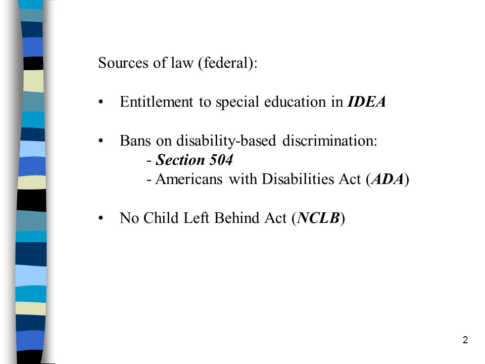 2 Sources of law (federal): Entitlement to special education in IDEA Bans on disability-based discrimination: - Section 504 - Americans with Disabilities Act (ADA) No Child Left Behind Act (NCLB)