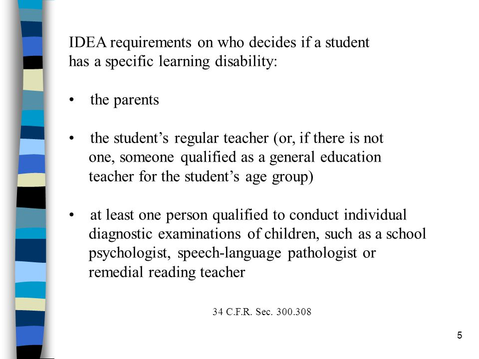 5 IDEA requirements on who decides if a student has a specific learning disability: the parents the student's regular teacher (or, if there is not one, someone qualified as a general education teacher for the student's age group) at least one person qualified to conduct individual diagnostic examinations of children, such as a school psychologist, speech-language pathologist or remedial reading teacher 34 C.F.R.