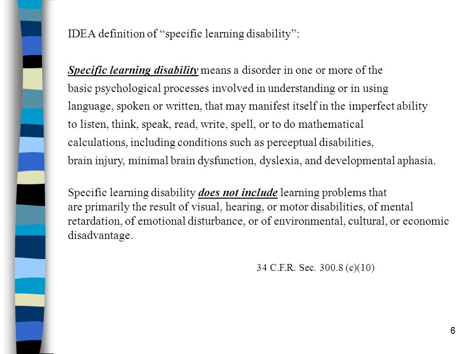 "6 IDEA definition of ""specific learning disability"": Specific learning disability means a disorder in one or more of the basic psychological processes"