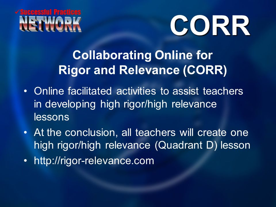Successful Practices CORR Collaborating Online for Rigor and Relevance (CORR) Online facilitated activities to assist teachers in developing high rigo
