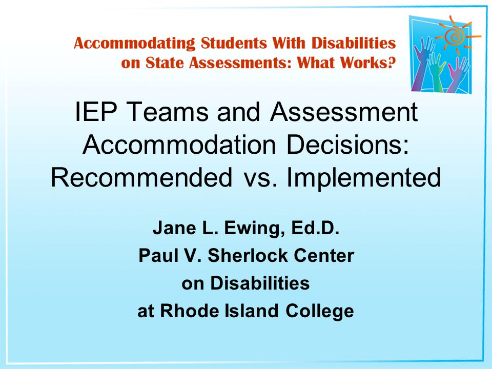 Jane L. Ewing, Ed.D. Paul V. Sherlock Center on Disabilities at Rhode Island College IEP Teams and Assessment Accommodation Decisions: Recommended vs.
