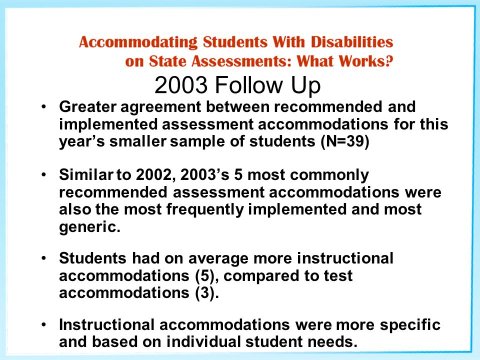 2003 Follow Up Greater agreement between recommended and implemented assessment accommodations for this year's smaller sample of students (N=39) Simil